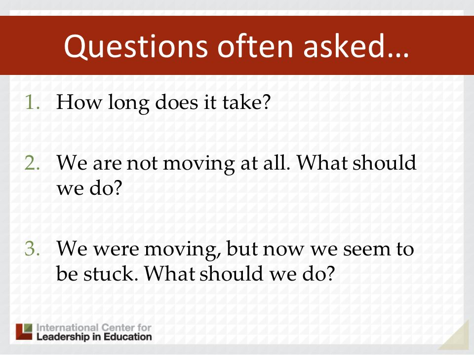 Questions often asked… 1.How long does it take? 2.We are not moving at all. What should we do? 3.We were moving, but now we seem to be stuck. What sho