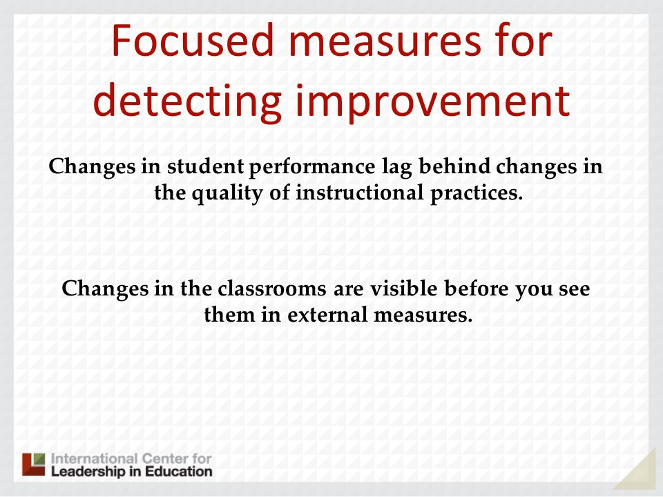 Focused measures for detecting improvement Changes in student performance lag behind changes in the quality of instructional practices. Changes in the