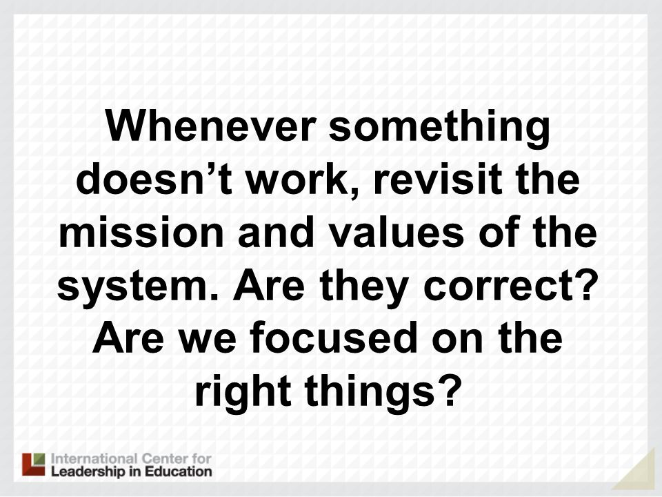 Whenever something doesnt work, revisit the mission and values of the system. Are they correct? Are we focused on the right things?