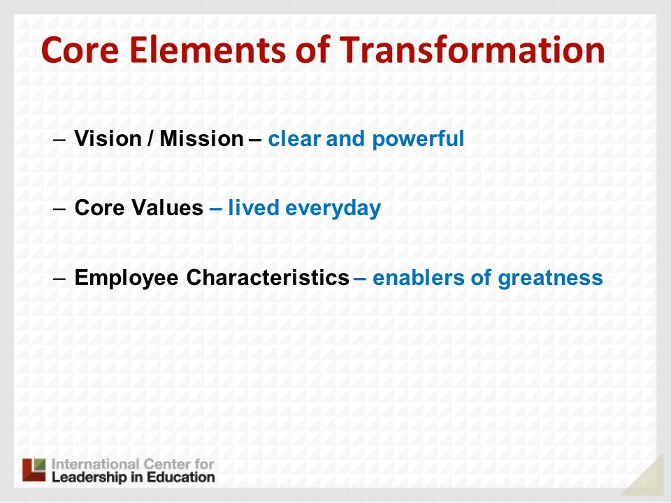 Core Elements of Transformation –Vision / Mission – clear and powerful –Core Values – lived everyday –Employee Characteristics – enablers of greatness