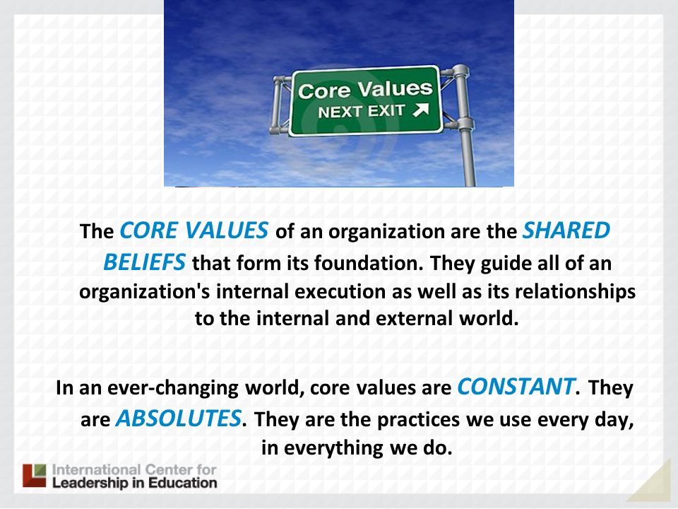 The CORE VALUES of an organization are the SHARED BELIEFS that form its foundation. They guide all of an organization's internal execution as well as