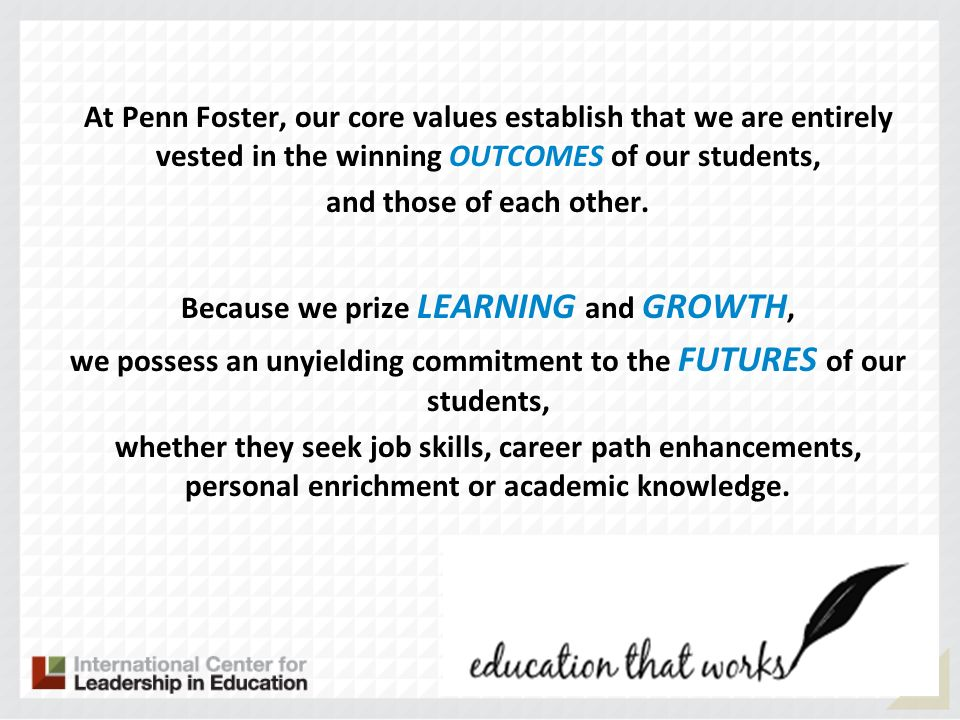 At Penn Foster, our core values establish that we are entirely vested in the winning OUTCOMES of our students, and those of each other. Because we pri