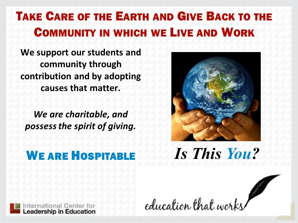 T AKE C ARE OF THE E ARTH AND G IVE B ACK TO THE C OMMUNITY IN WHICH WE L IVE AND W ORK We support our students and community through contribution and