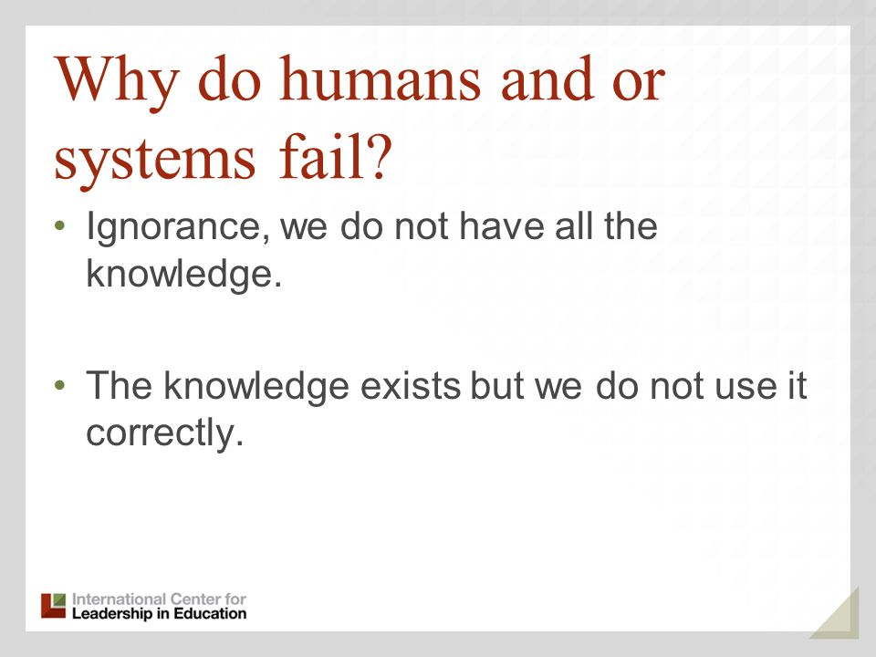 Why do humans and or systems fail? Ignorance, we do not have all the knowledge. The knowledge exists but we do not use it correctly.