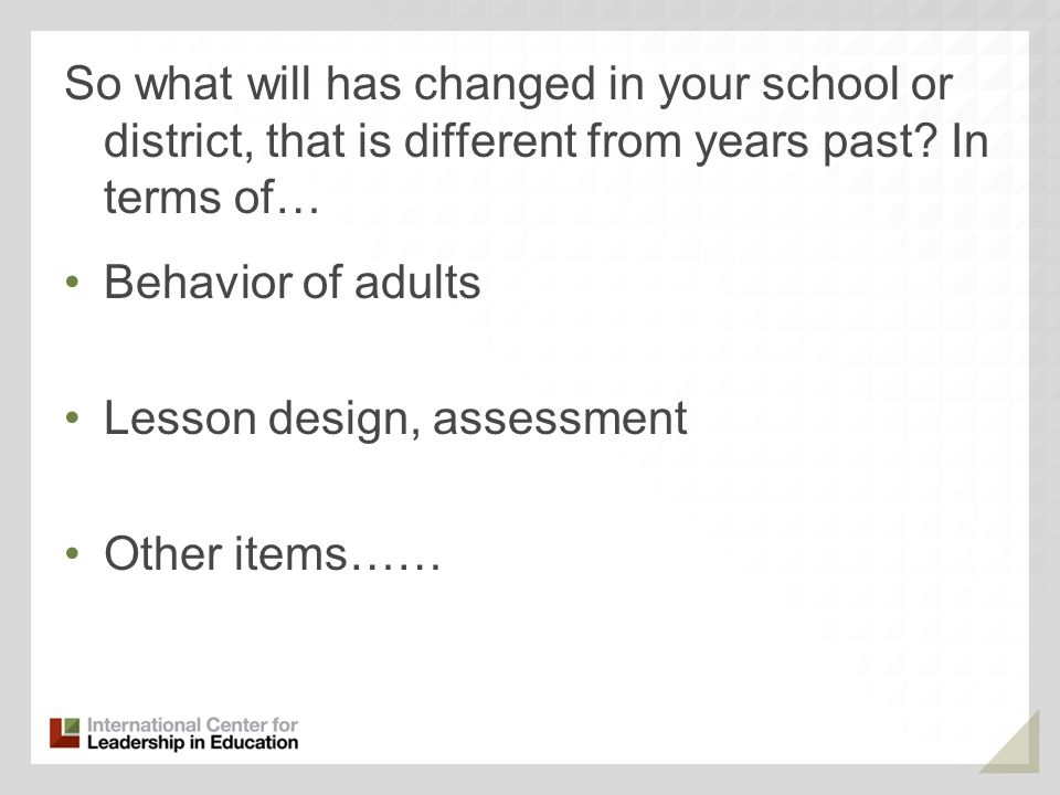 So what will has changed in your school or district, that is different from years past? In terms of… Behavior of adults Lesson design, assessment Othe