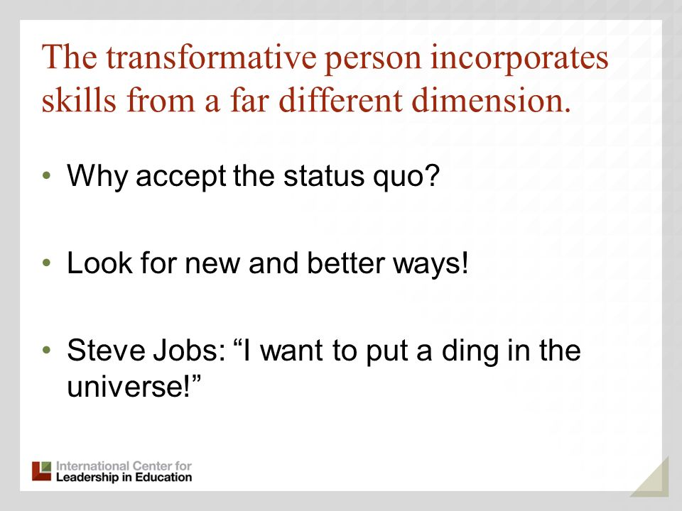 The transformative person incorporates skills from a far different dimension. Why accept the status quo? Look for new and better ways! Steve Jobs: I w