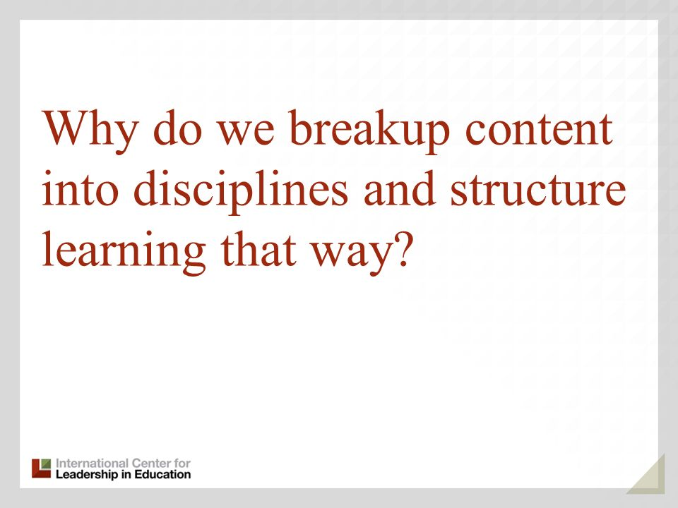 Why do we breakup content into disciplines and structure learning that way?