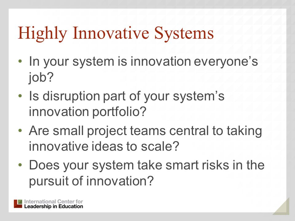 Highly Innovative Systems In your system is innovation everyones job? Is disruption part of your systems innovation portfolio? Are small project teams