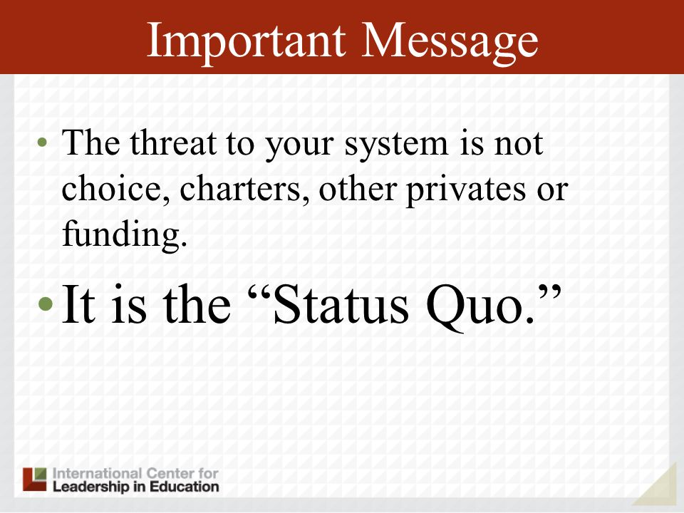 Important Message The threat to your system is not choice, charters, other privates or funding. It is the Status Quo.