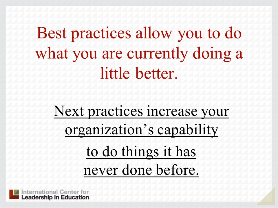 Next practices increase your organizations capability to do things it has never done before.
