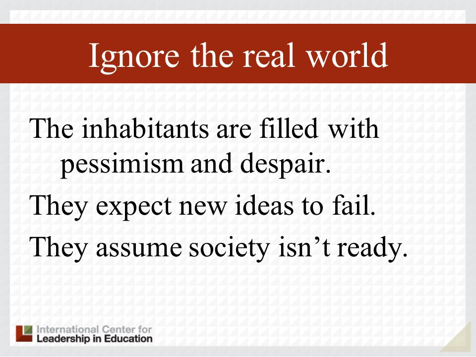 Ignore the real world The inhabitants are filled with pessimism and despair. They expect new ideas to fail. They assume society isnt ready.