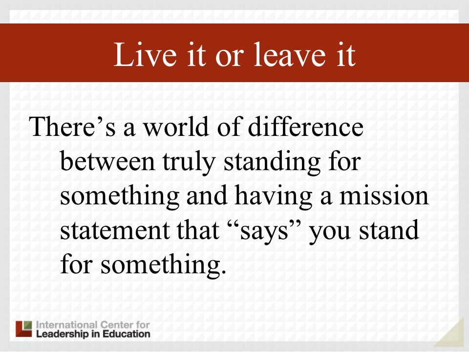 Live it or leave it Theres a world of difference between truly standing for something and having a mission statement that says you stand for something