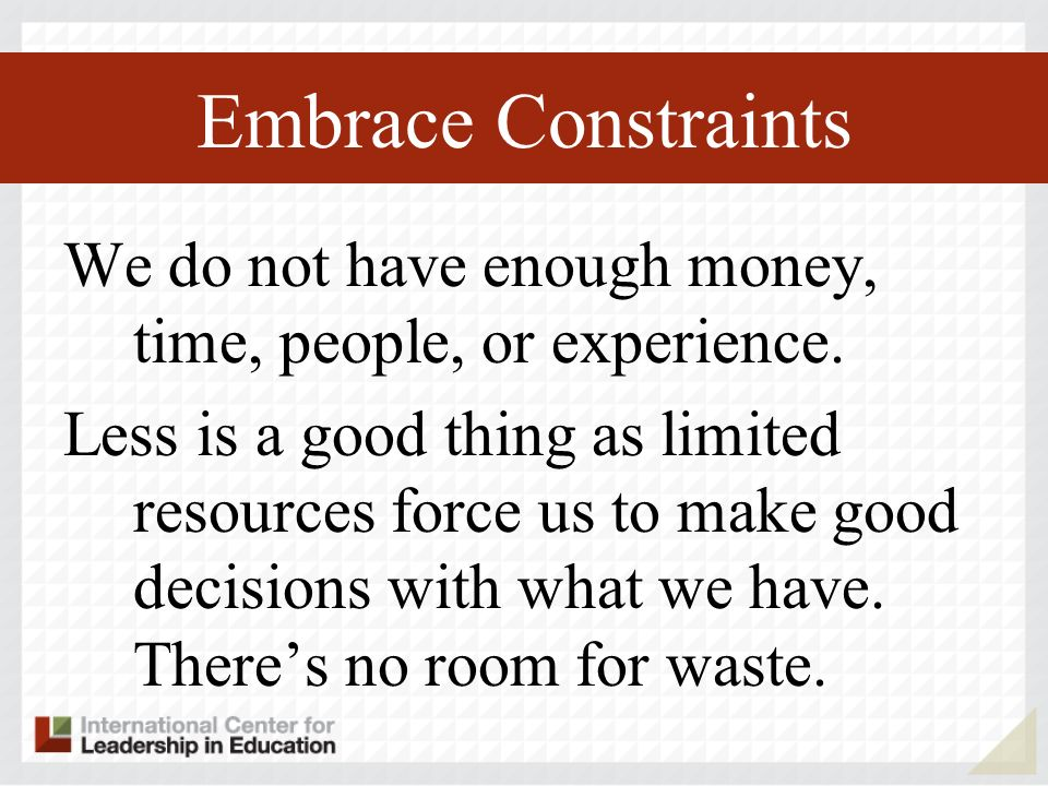 Embrace Constraints We do not have enough money, time, people, or experience. Less is a good thing as limited resources force us to make good decision