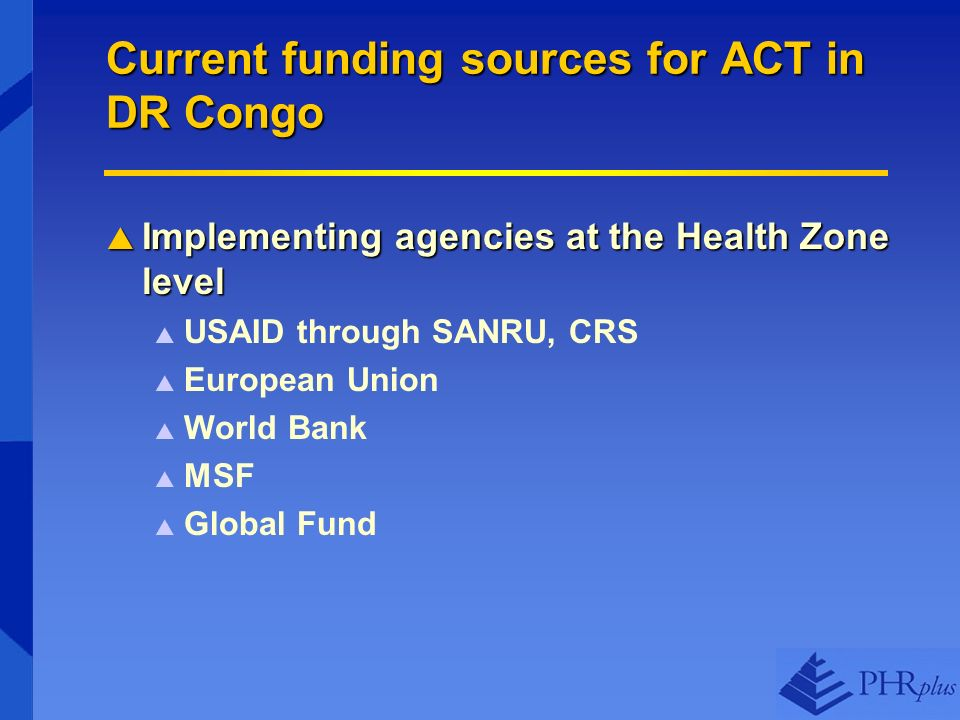 Current funding sources for ACT in DR Congo Implementing agencies at the Health Zone level Implementing agencies at the Health Zone level USAID through SANRU, CRS European Union World Bank MSF Global Fund