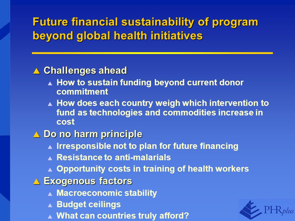 Future financial sustainability of program beyond global health initiatives Challenges ahead Challenges ahead How to sustain funding beyond current donor commitment How does each country weigh which intervention to fund as technologies and commodities increase in cost Do no harm principle Do no harm principle Irresponsible not to plan for future financing Resistance to anti-malarials Opportunity costs in training of health workers Exogenous factors Exogenous factors Macroeconomic stability Budget ceilings What can countries truly afford