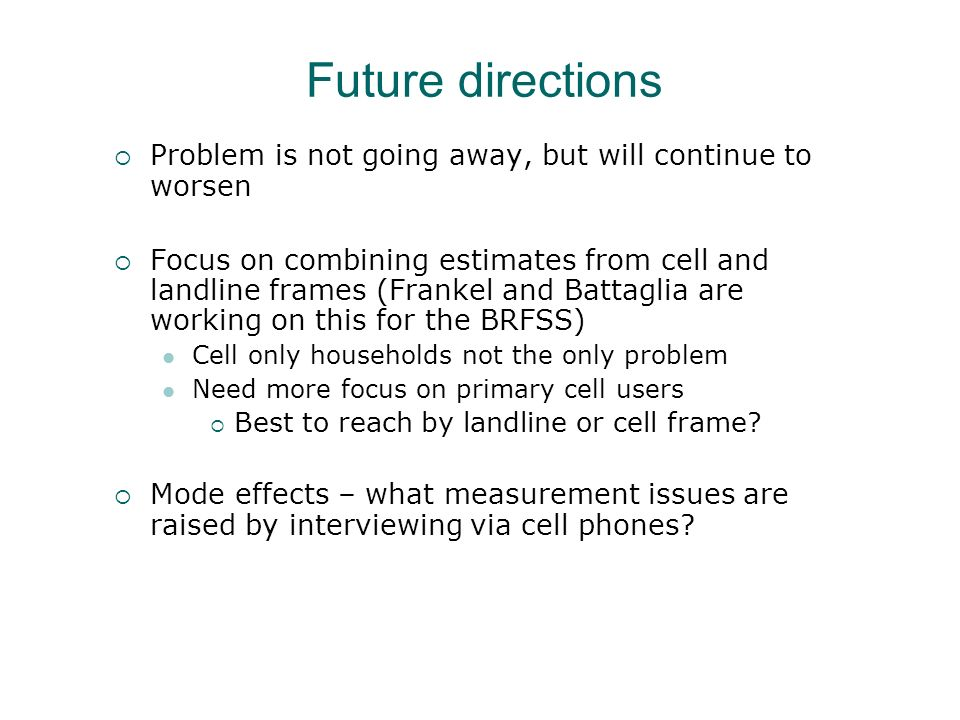 Future directions Problem is not going away, but will continue to worsen Focus on combining estimates from cell and landline frames (Frankel and Battaglia are working on this for the BRFSS) Cell only households not the only problem Need more focus on primary cell users Best to reach by landline or cell frame.