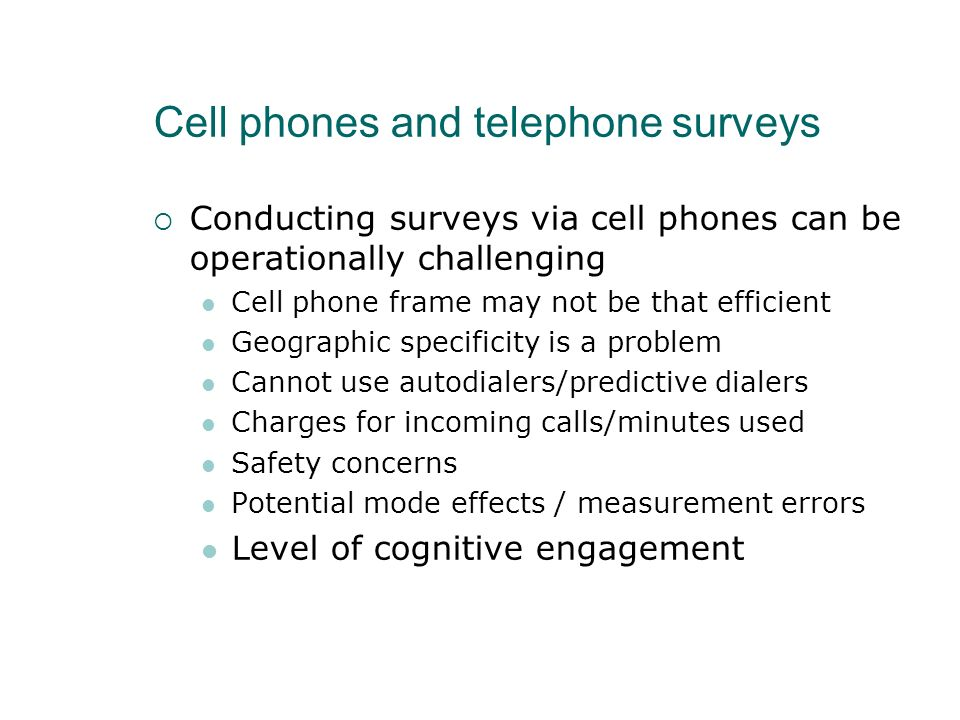 Cell phones and telephone surveys Conducting surveys via cell phones can be operationally challenging Cell phone frame may not be that efficient Geogr