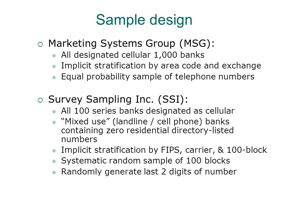Sample design Marketing Systems Group (MSG): All designated cellular 1,000 banks Implicit stratification by area code and exchange Equal probability sample of telephone numbers Survey Sampling Inc.