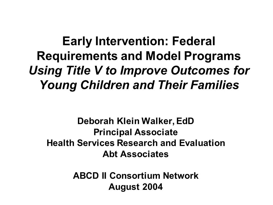 Early Intervention: Federal Requirements and Model Programs Using Title V to Improve Outcomes for Young Children and Their Families Deborah Klein Walk