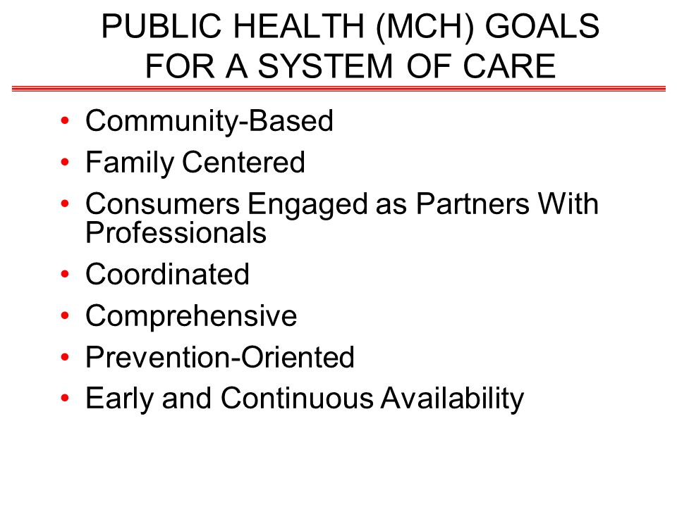 PUBLIC HEALTH (MCH) GOALS FOR A SYSTEM OF CARE Community-Based Family Centered Consumers Engaged as Partners With Professionals Coordinated Comprehensive Prevention-Oriented Early and Continuous Availability