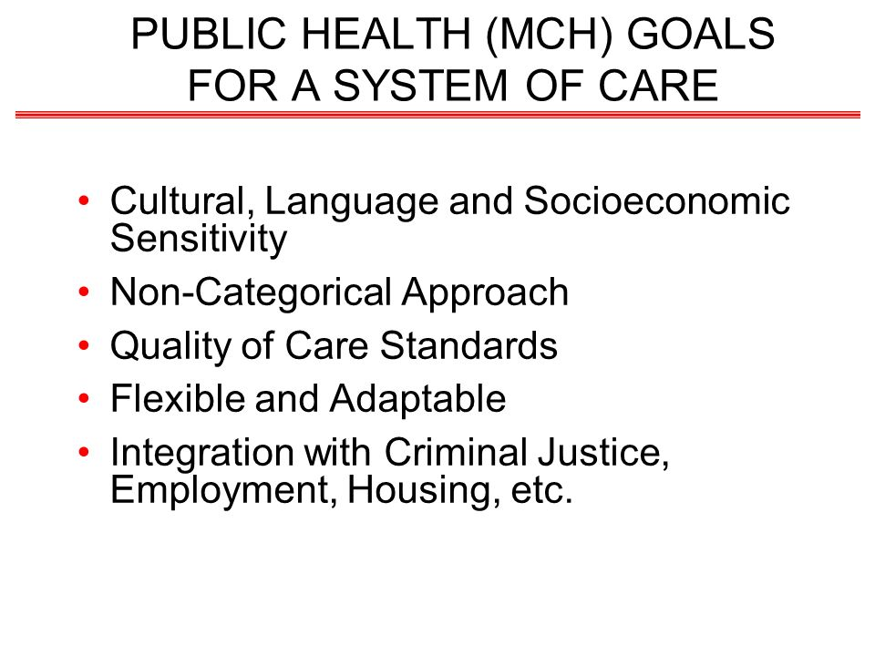 PUBLIC HEALTH (MCH) GOALS FOR A SYSTEM OF CARE Cultural, Language and Socioeconomic Sensitivity Non-Categorical Approach Quality of Care Standards Fle