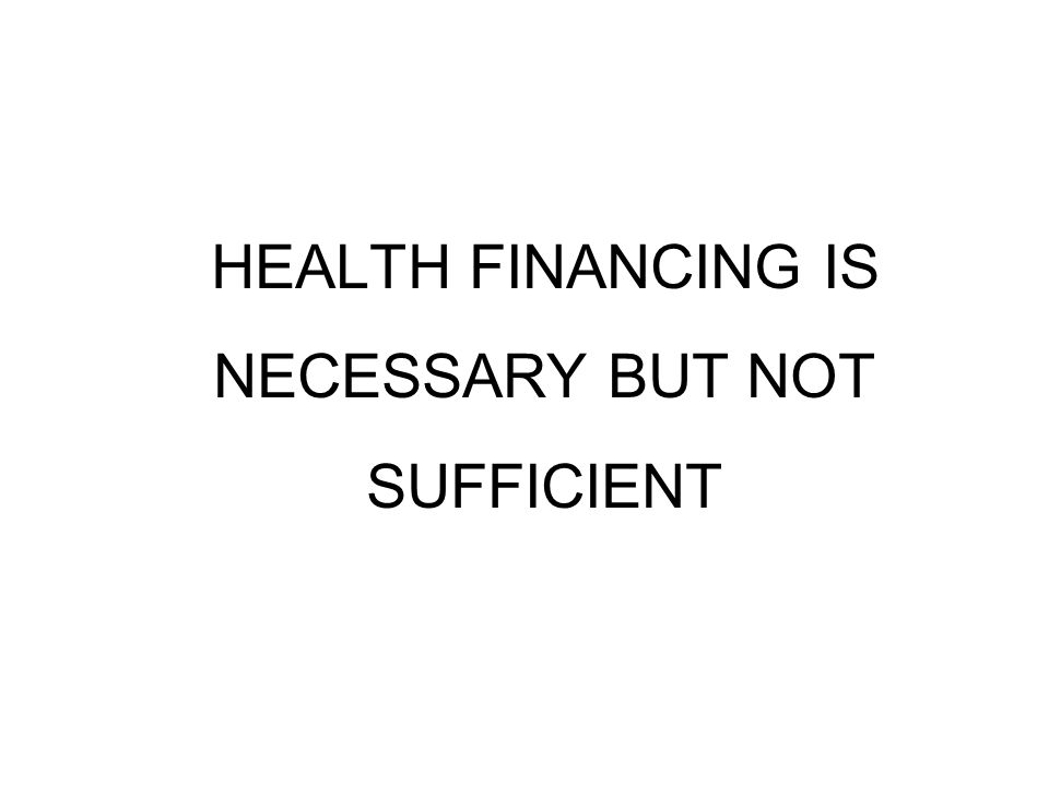 HEALTH FINANCING IS NECESSARY BUT NOT SUFFICIENT