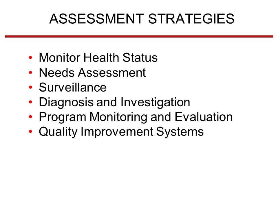 ASSESSMENT STRATEGIES Monitor Health Status Needs Assessment Surveillance Diagnosis and Investigation Program Monitoring and Evaluation Quality Improvement Systems