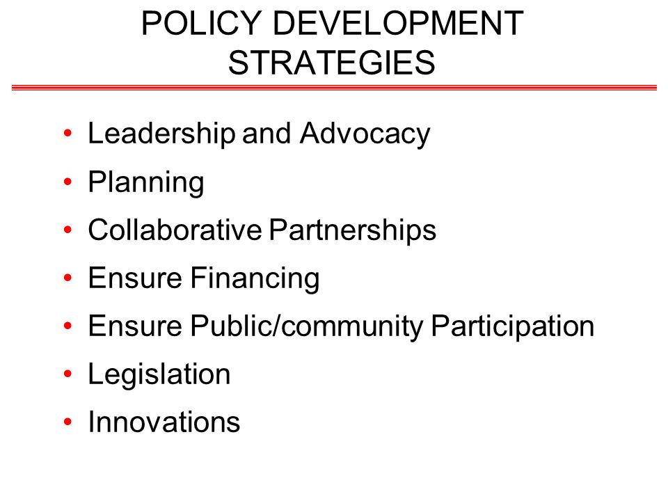 POLICY DEVELOPMENT STRATEGIES Leadership and Advocacy Planning Collaborative Partnerships Ensure Financing Ensure Public/community Participation Legislation Innovations
