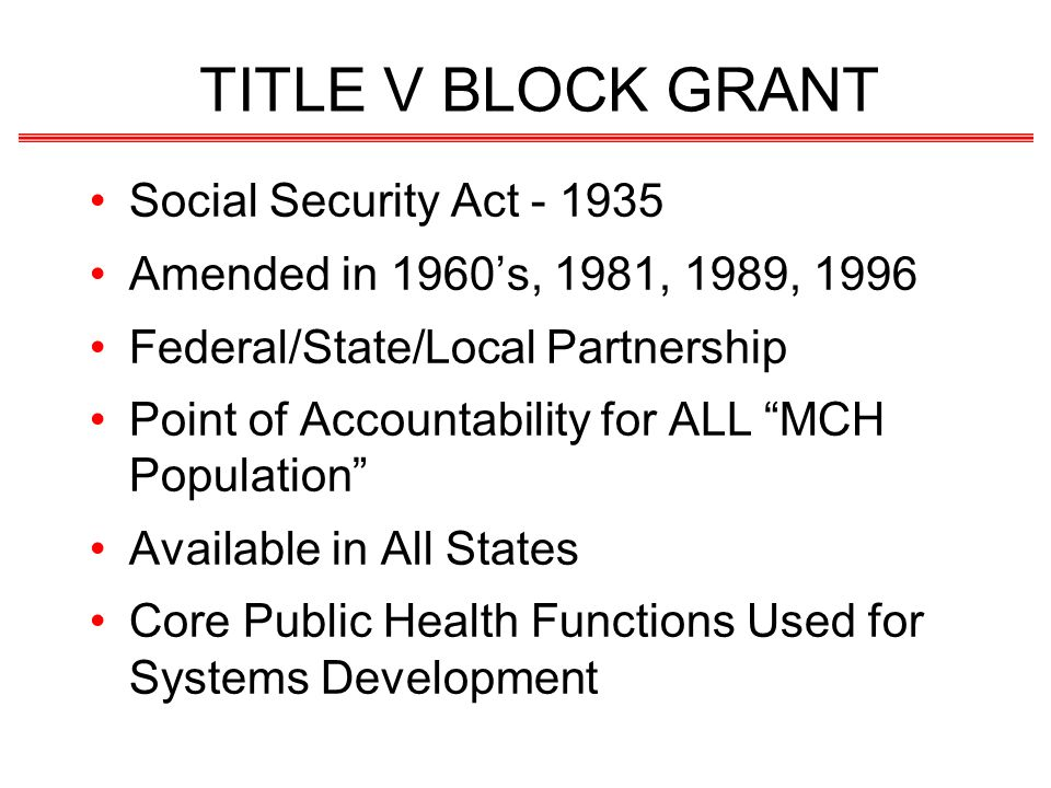 TITLE V BLOCK GRANT Social Security Act Amended in 1960s, 1981, 1989, 1996 Federal/State/Local Partnership Point of Accountability for ALL MCH Population Available in All States Core Public Health Functions Used for Systems Development