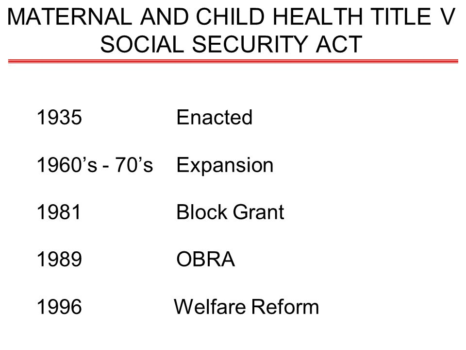 MATERNAL AND CHILD HEALTH TITLE V SOCIAL SECURITY ACT 1935Enacted 1960s - 70sExpansion 1981Block Grant 1989OBRA 1996 Welfare Reform