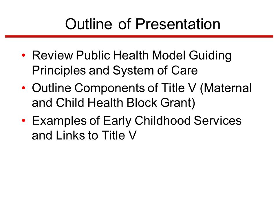 Outline of Presentation Review Public Health Model Guiding Principles and System of Care Outline Components of Title V (Maternal and Child Health Bloc