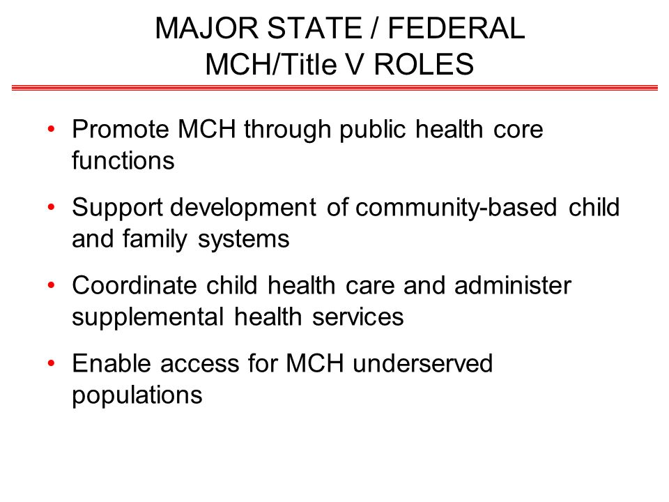 MAJOR STATE / FEDERAL MCH/Title V ROLES Promote MCH through public health core functions Support development of community-based child and family systems Coordinate child health care and administer supplemental health services Enable access for MCH underserved populations