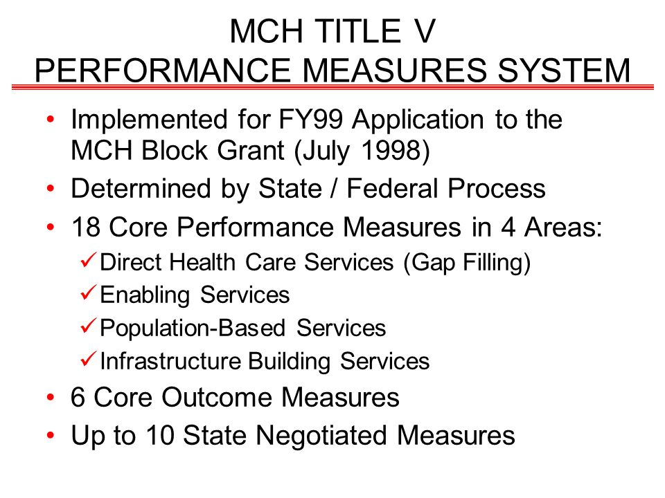 MCH TITLE V PERFORMANCE MEASURES SYSTEM Implemented for FY99 Application to the MCH Block Grant (July 1998) Determined by State / Federal Process 18 Core Performance Measures in 4 Areas: Direct Health Care Services (Gap Filling) Enabling Services Population-Based Services Infrastructure Building Services 6 Core Outcome Measures Up to 10 State Negotiated Measures