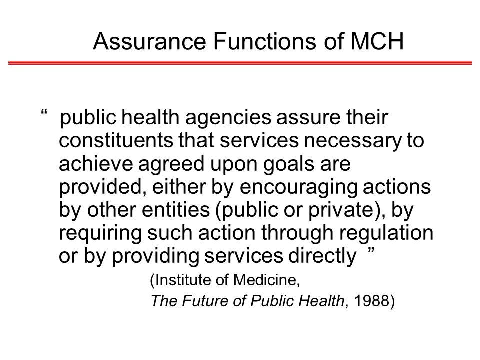 Assurance Functions of MCH public health agencies assure their constituents that services necessary to achieve agreed upon goals are provided, either