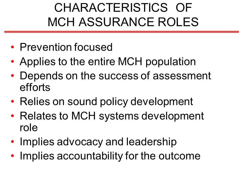 CHARACTERISTICS OF MCH ASSURANCE ROLES Prevention focused Applies to the entire MCH population Depends on the success of assessment efforts Relies on sound policy development Relates to MCH systems development role Implies advocacy and leadership Implies accountability for the outcome