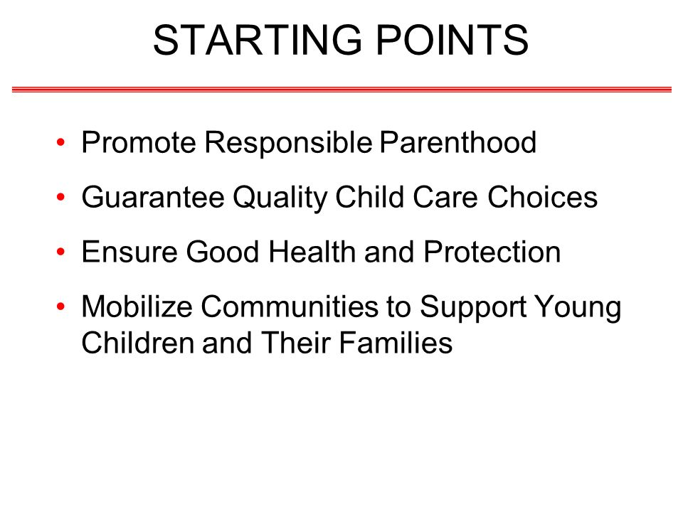 STARTING POINTS Promote Responsible Parenthood Guarantee Quality Child Care Choices Ensure Good Health and Protection Mobilize Communities to Support