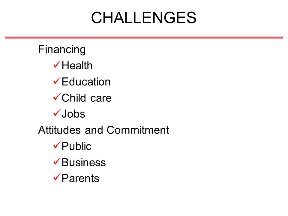 CHALLENGES Financing Health Education Child care Jobs Attitudes and Commitment Public Business Parents