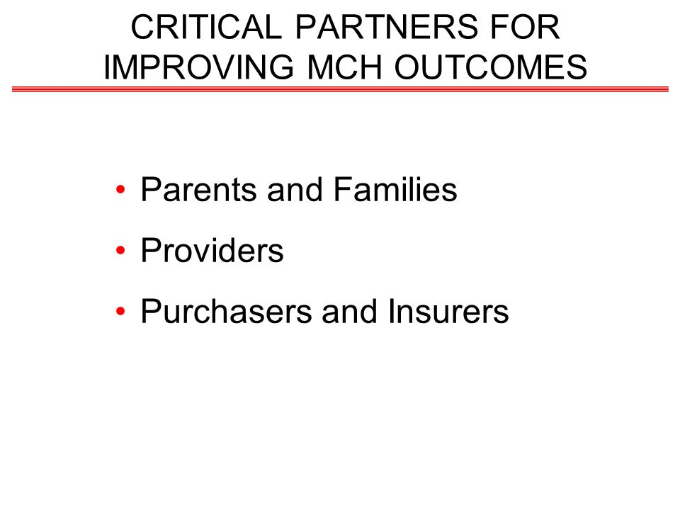 Parents and Families Providers Purchasers and Insurers CRITICAL PARTNERS FOR IMPROVING MCH OUTCOMES