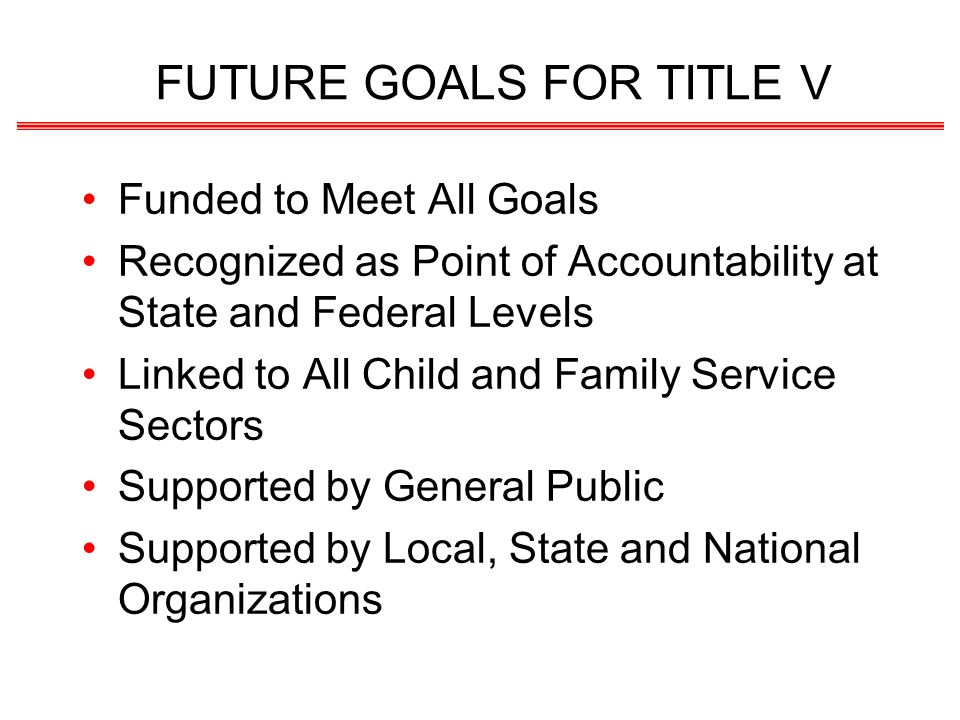 FUTURE GOALS FOR TITLE V Funded to Meet All Goals Recognized as Point of Accountability at State and Federal Levels Linked to All Child and Family Ser