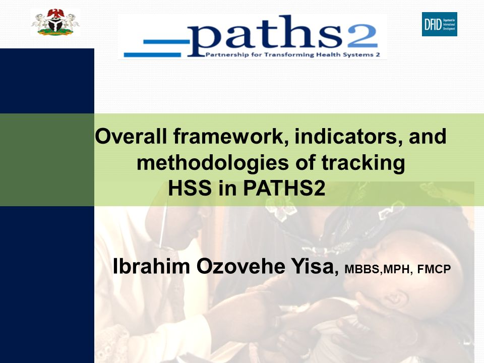 Ibrahim Ozovehe Yisa, MBBS,MPH, FMCP Overall framework, indicators, and methodologies of tracking HSS in PATHS2