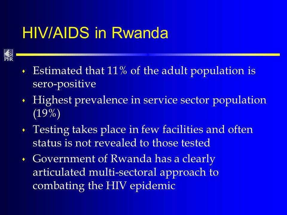 HIV/AIDS in Rwanda s Estimated that 11% of the adult population is sero-positive s Highest prevalence in service sector population (19%) s Testing takes place in few facilities and often status is not revealed to those tested s Government of Rwanda has a clearly articulated multi-sectoral approach to combating the HIV epidemic