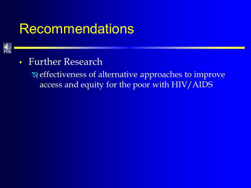 Recommendations s Further Research Î effectiveness of alternative approaches to improve access and equity for the poor with HIV/AIDS