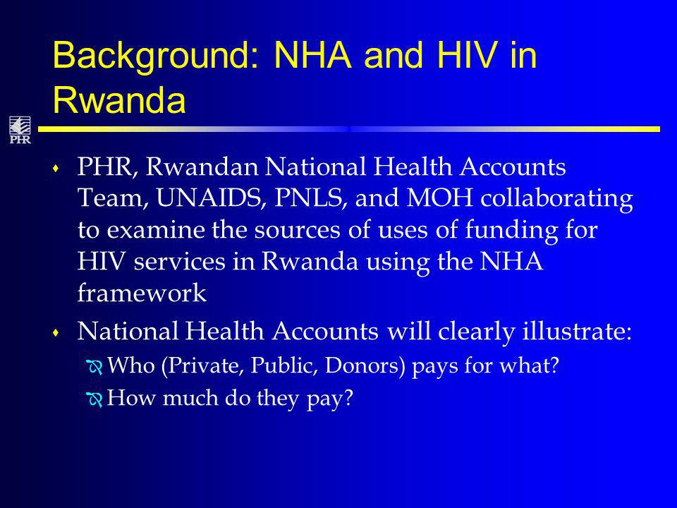 Background: NHA and HIV in Rwanda s PHR, Rwandan National Health Accounts Team, UNAIDS, PNLS, and MOH collaborating to examine the sources of uses of funding for HIV services in Rwanda using the NHA framework s National Health Accounts will clearly illustrate: Î Who (Private, Public, Donors) pays for what.
