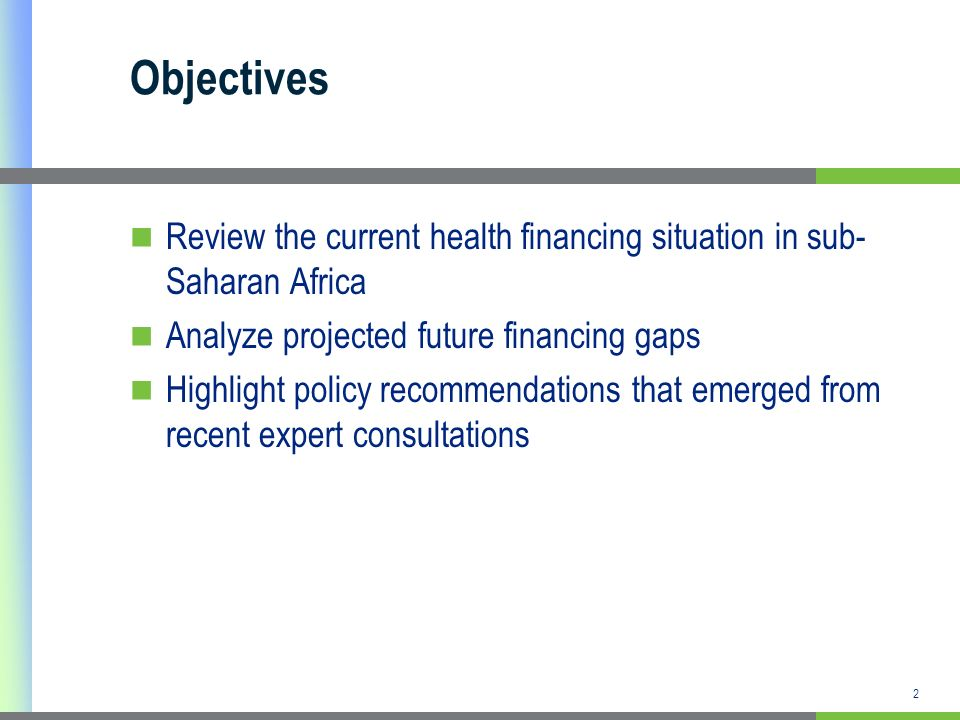2 Objectives Review the current health financing situation in sub- Saharan Africa Analyze projected future financing gaps Highlight policy recommendations that emerged from recent expert consultations