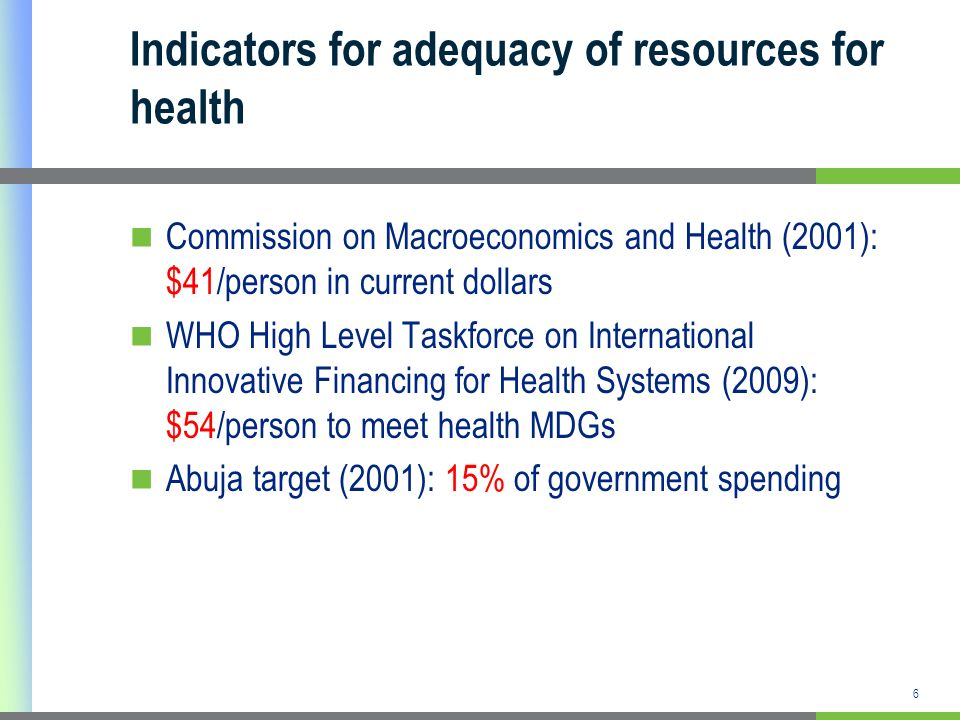 6 Indicators for adequacy of resources for health Commission on Macroeconomics and Health (2001): $41/person in current dollars WHO High Level Taskforce on International Innovative Financing for Health Systems (2009): $54/person to meet health MDGs Abuja target (2001): 15% of government spending