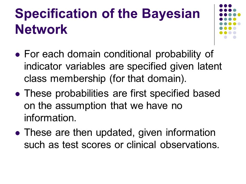 Specification of the Bayesian Network For each domain conditional probability of indicator variables are specified given latent class membership (for that domain).