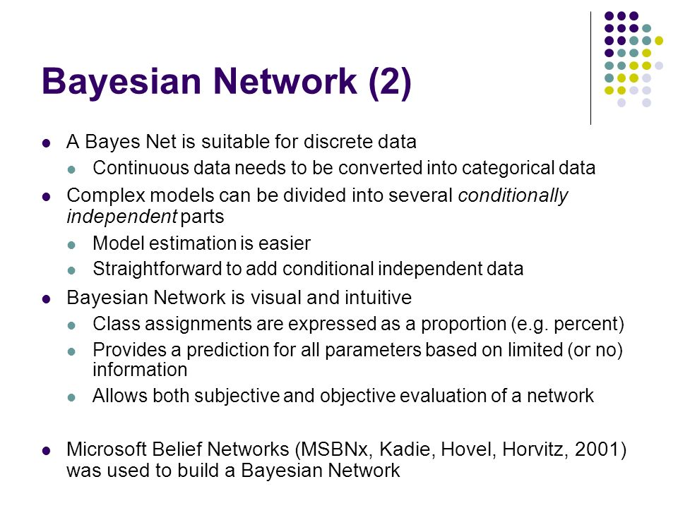 Bayesian Network (2) A Bayes Net is suitable for discrete data Continuous data needs to be converted into categorical data Complex models can be divided into several conditionally independent parts Model estimation is easier Straightforward to add conditional independent data Bayesian Network is visual and intuitive Class assignments are expressed as a proportion (e.g.