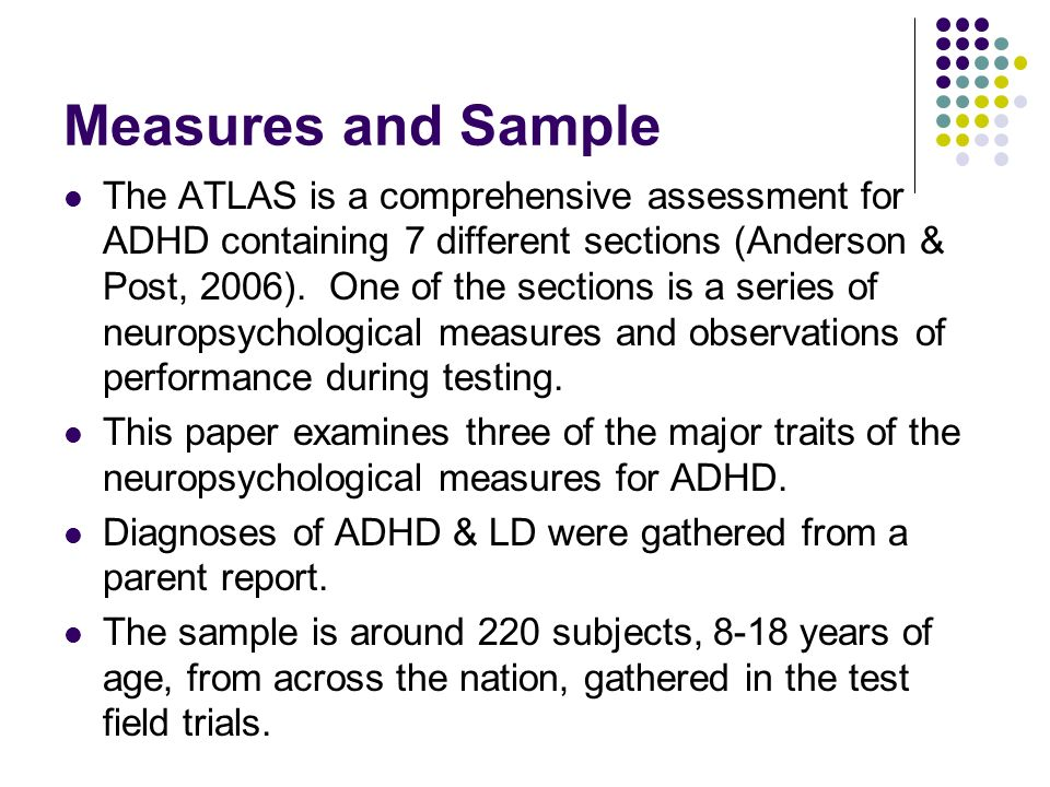 Measures and Sample The ATLAS is a comprehensive assessment for ADHD containing 7 different sections (Anderson & Post, 2006).