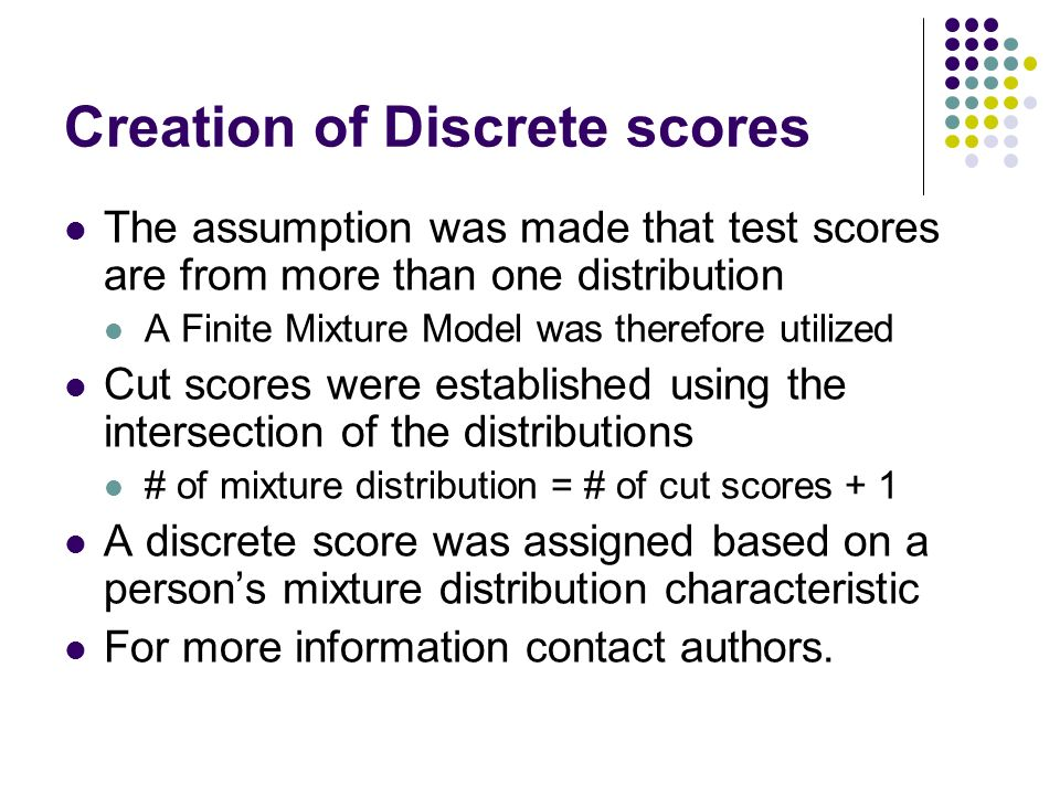 Creation of Discrete scores The assumption was made that test scores are from more than one distribution A Finite Mixture Model was therefore utilized