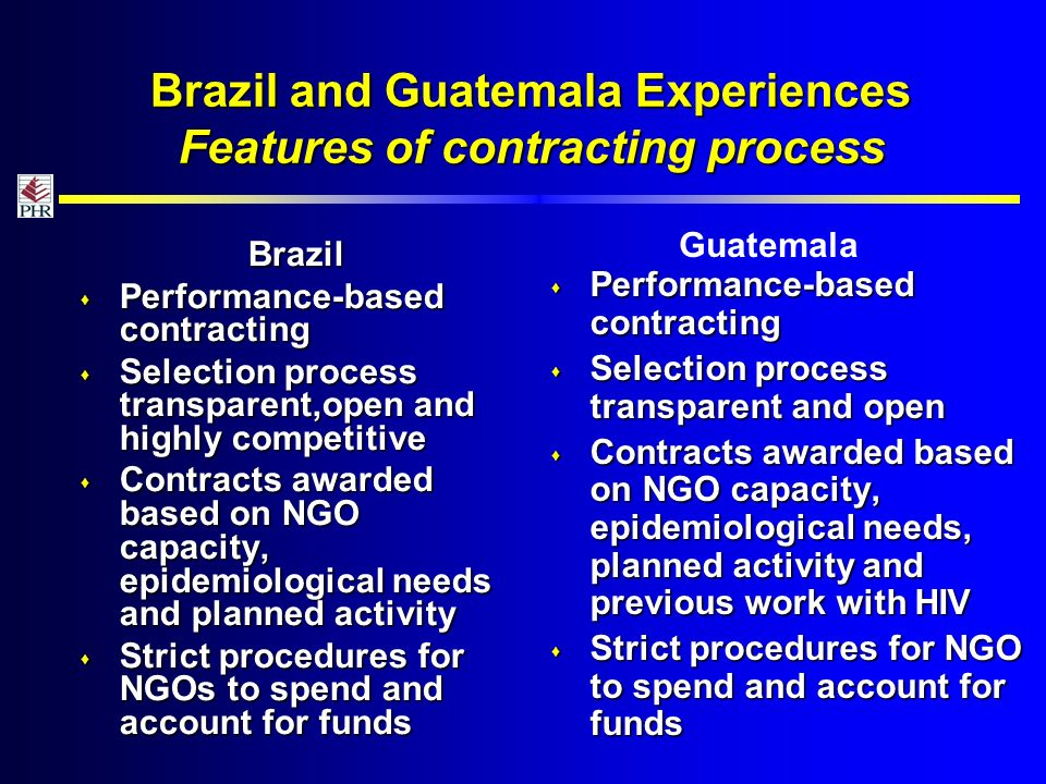 Brazil and Guatemala Experiences Features of contracting process Brazil Performance-based contracting Performance-based contracting Selection process transparent,open and highly competitive Selection process transparent,open and highly competitive Contracts awarded based on NGO capacity, epidemiological needs and planned activity Contracts awarded based on NGO capacity, epidemiological needs and planned activity Strict procedures for NGOs to spend and account for funds Strict procedures for NGOs to spend and account for funds Performance-based contracting Performance-based contracting Selection process transparent and open Selection process transparent and open Contracts awarded based on NGO capacity, epidemiological needs, planned activity and previous work with HIV Contracts awarded based on NGO capacity, epidemiological needs, planned activity and previous work with HIV Strict procedures for NGO to spend and account for funds Strict procedures for NGO to spend and account for funds Guatemala